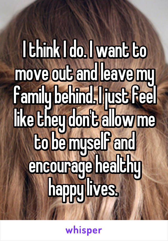 I think I do. I want to move out and leave my family behind. I just feel like they don't allow me to be myself and encourage healthy happy lives.