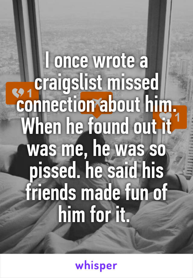 I once wrote a craigslist missed connection about him. When he found out it was me, he was so pissed. he said his friends made fun of him for it.