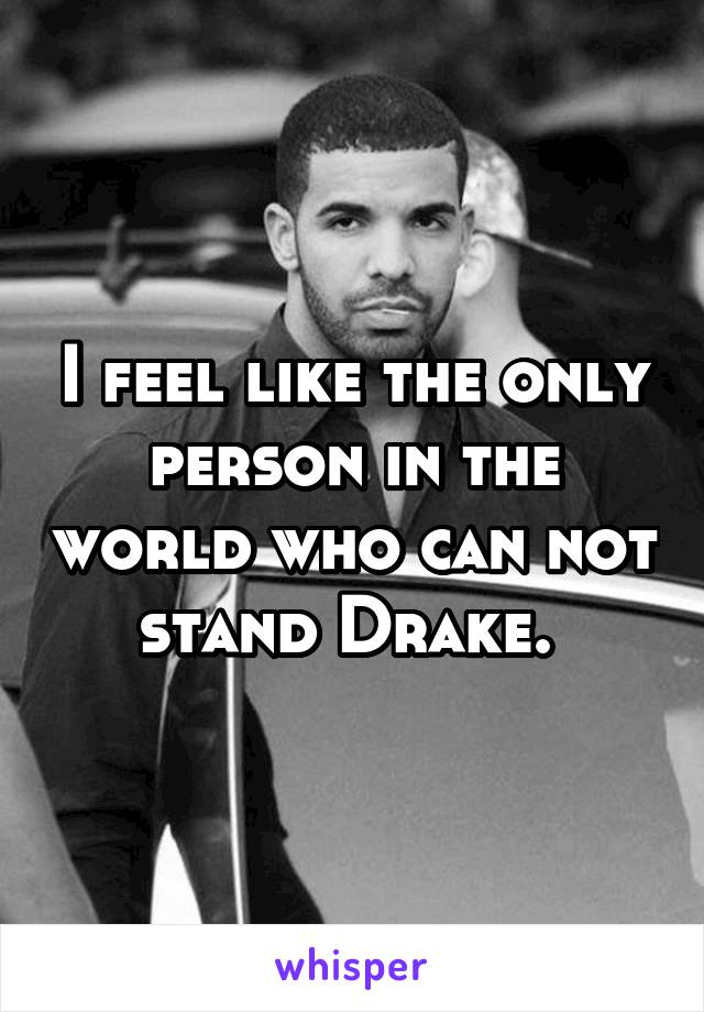 I feel like the only person in the world who can not stand Drake.