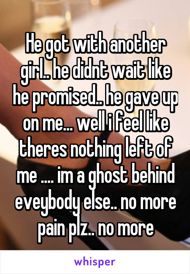 He got with another girl.. he didnt wait like he promised.. he gave up on me... well i feel like theres nothing left of me .... im a ghost behind eveybody else.. no more pain plz.. no more