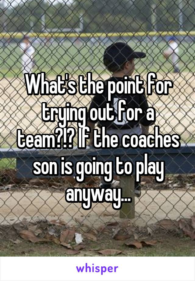 What's the point for trying out for a team?!? If the coaches son is going to play anyway...