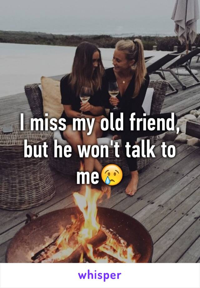 I miss my old friend, but he won't talk to me😢