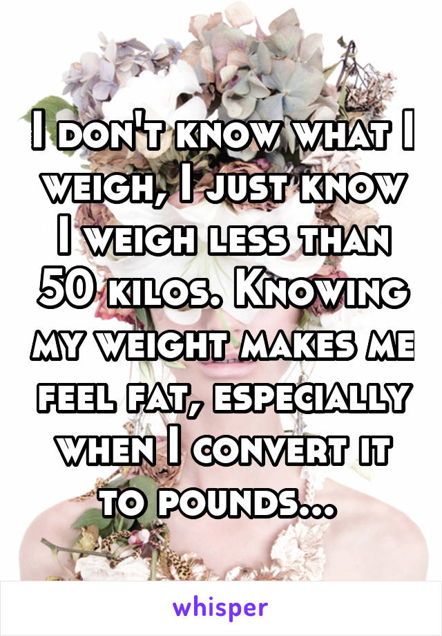 I don't know what I weigh, I just know I weigh less than 50 kilos. Knowing my weight makes me feel fat, especially when I convert it to pounds...