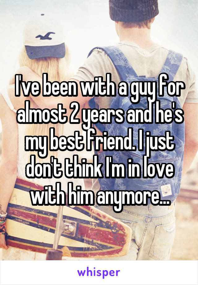 I've been with a guy for almost 2 years and he's my best friend. I just don't think I'm in love with him anymore...