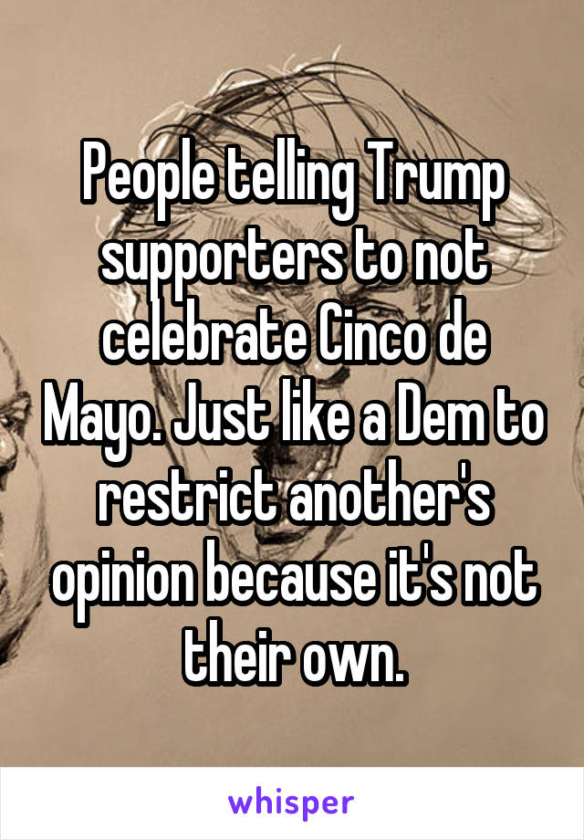 People telling Trump supporters to not celebrate Cinco de Mayo. Just like a Dem to restrict another's opinion because it's not their own.