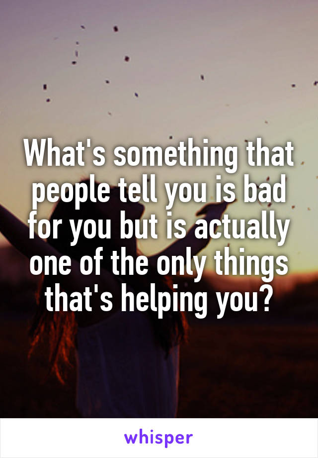 What's something that people tell you is bad for you but is actually one of the only things that's helping you?