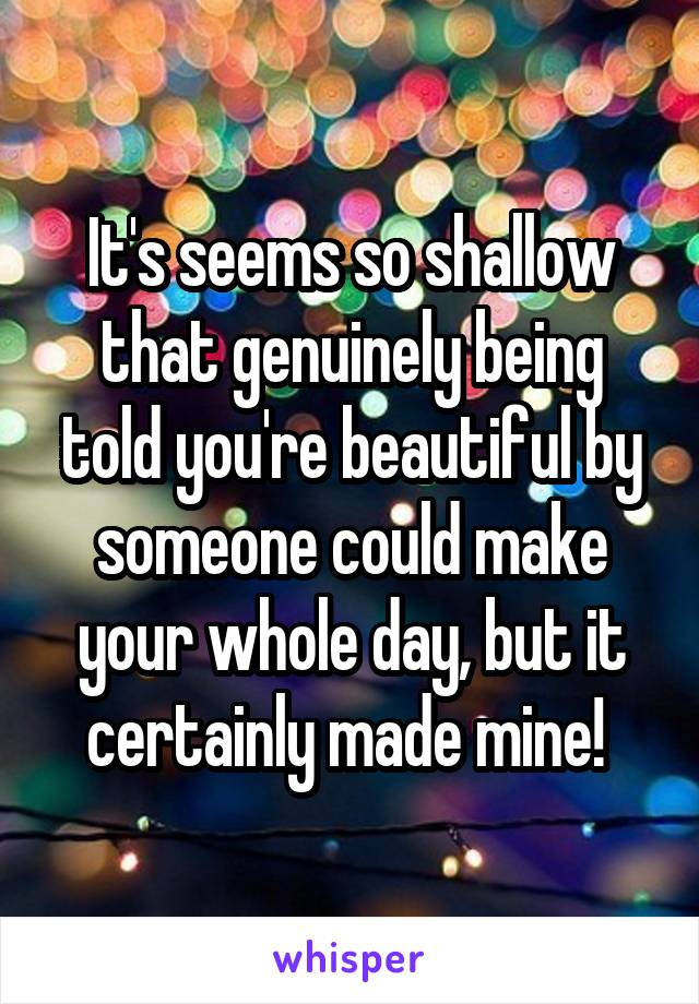 It's seems so shallow that genuinely being told you're beautiful by someone could make your whole day, but it certainly made mine!