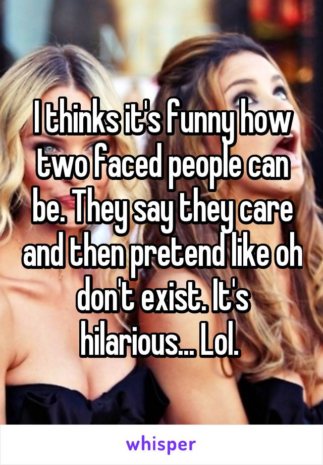 I thinks it's funny how two faced people can be. They say they care and then pretend like oh don't exist. It's hilarious... Lol.