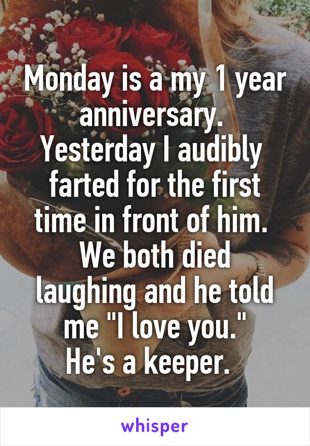 """Monday is a my 1 year anniversary.  Yesterday I audibly  farted for the first time in front of him.  We both died laughing and he told me """"I love you."""" He's a keeper."""