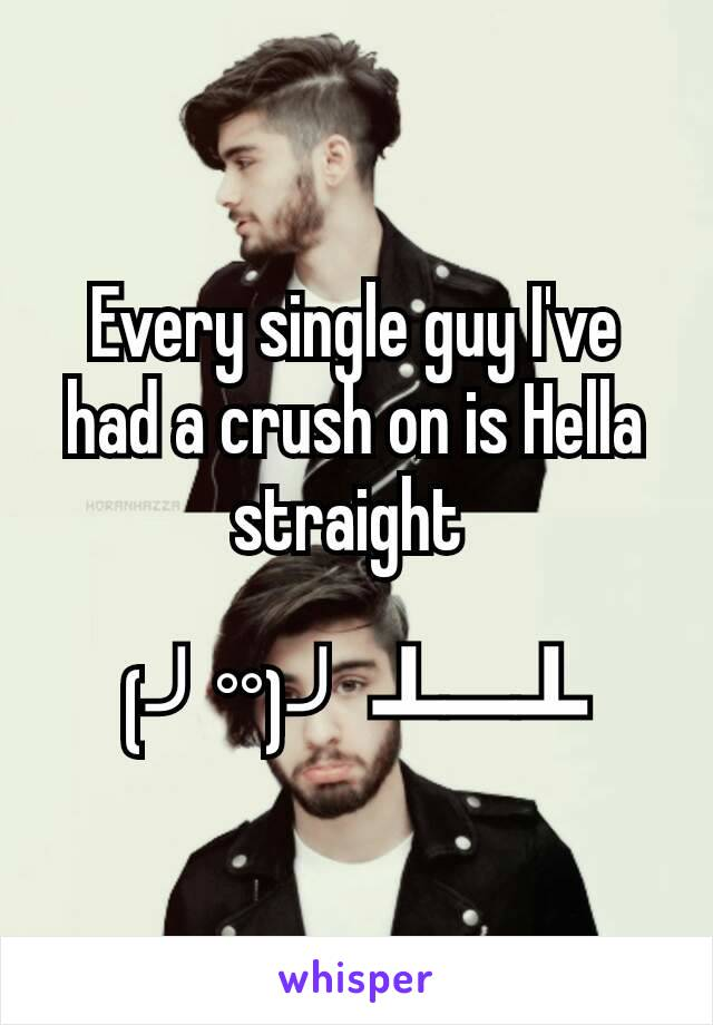 Every single guy I've had a crush on is Hella straight   (╯°°)╯ ┻━┻