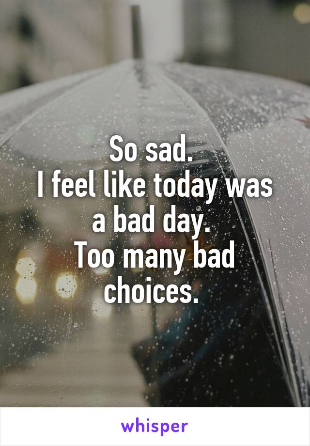 So sad.  I feel like today was a bad day.  Too many bad choices.