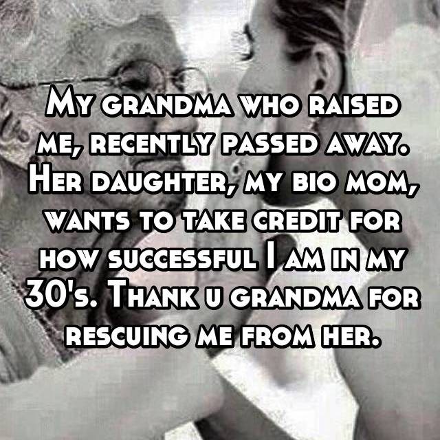 My grandma who raised me, recently passed away. Her daughter, my bio mom, wants to take credit for how successful I am in my 30's. Thank u grandma for rescuing me from her.