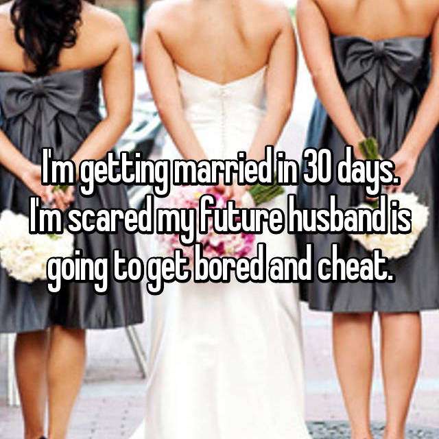 I'm getting married in 30 days. I'm scared my future husband is going to get bored and cheat.