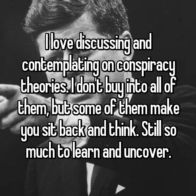 I love discussing and contemplating on conspiracy theories. I don't buy into all of them, but some of them make you sit back and think. Still so much to learn and uncover.