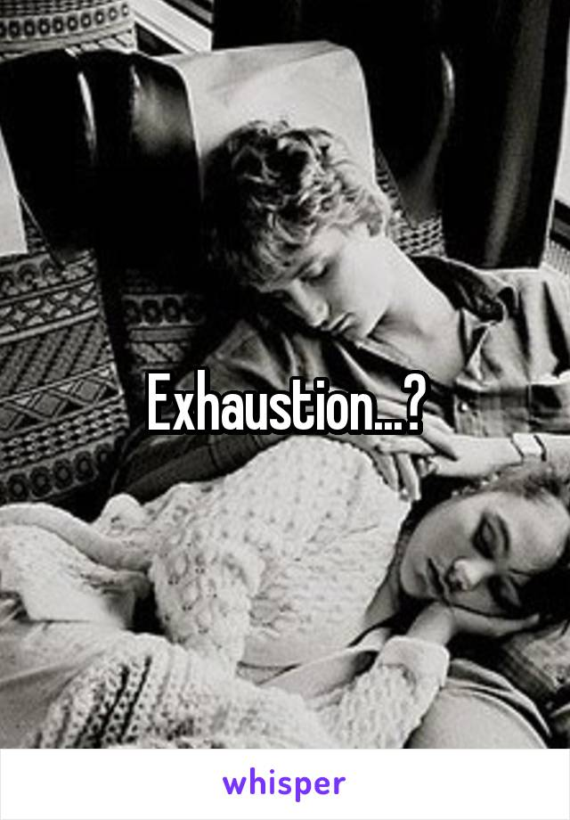 Exhaustion...?