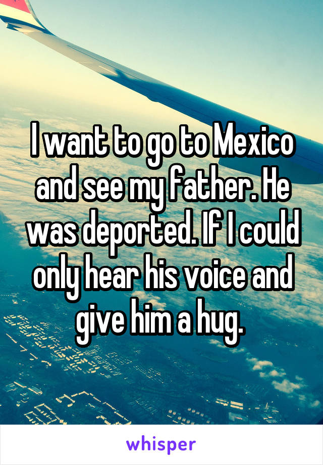 I want to go to Mexico and see my father. He was deported. If I could only hear his voice and give him a hug.
