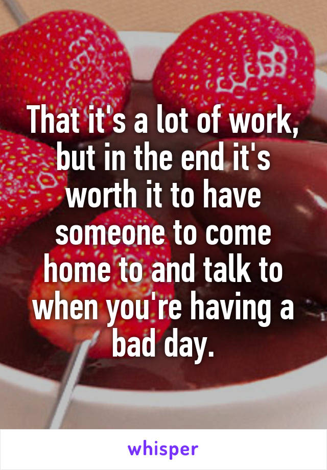 That it's a lot of work, but in the end it's worth it to have someone to come home to and talk to when you're having a bad day.