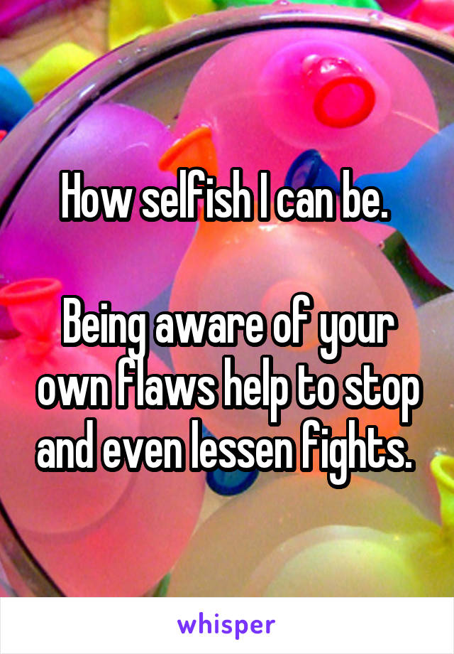 How selfish I can be.   Being aware of your own flaws help to stop and even lessen fights.
