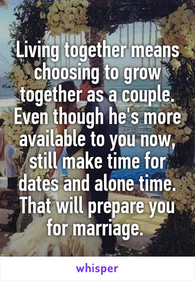Living together means choosing to grow together as a couple. Even though he's more available to you now, still make time for dates and alone time. That will prepare you for marriage.