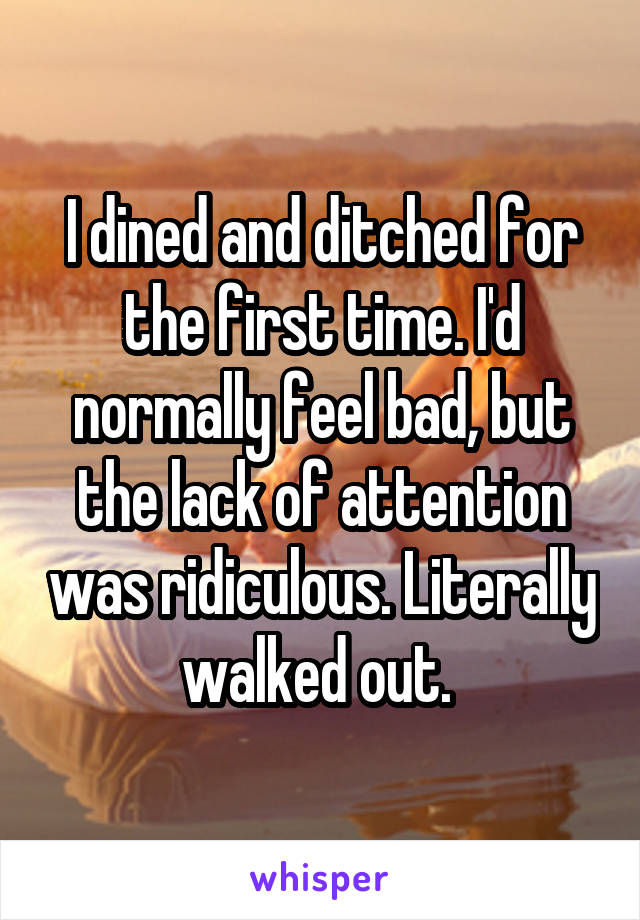 I dined and ditched for the first time. I'd normally feel bad, but the lack of attention was ridiculous. Literally walked out.