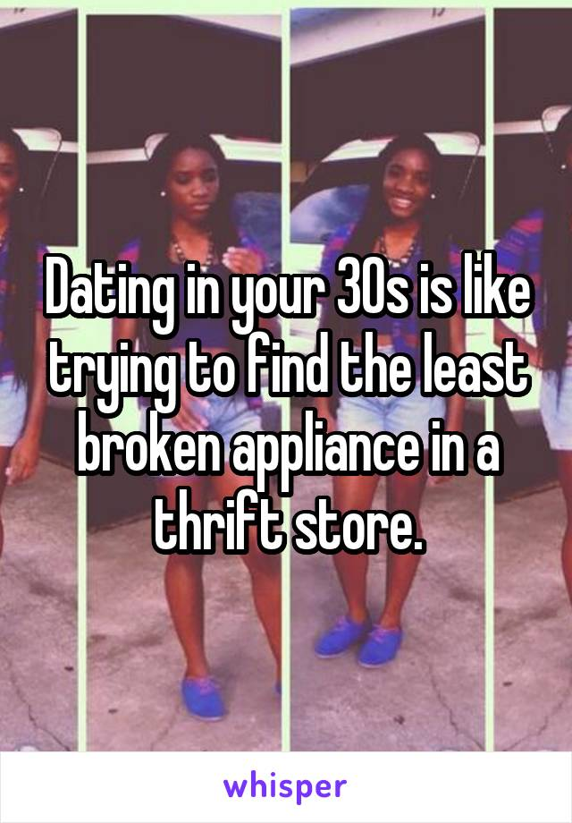 Dating in your 30s is like trying to find the least broken appliance in a thrift store.