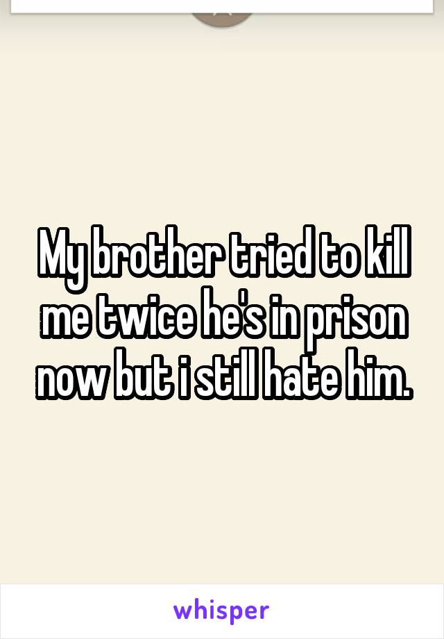 My brother tried to kill me twice he's in prison now but i still hate him.