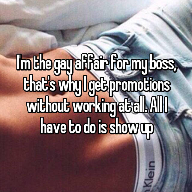 I'm the gay affair for my boss, that's why I get promotions without working at all. All I have to do is show up