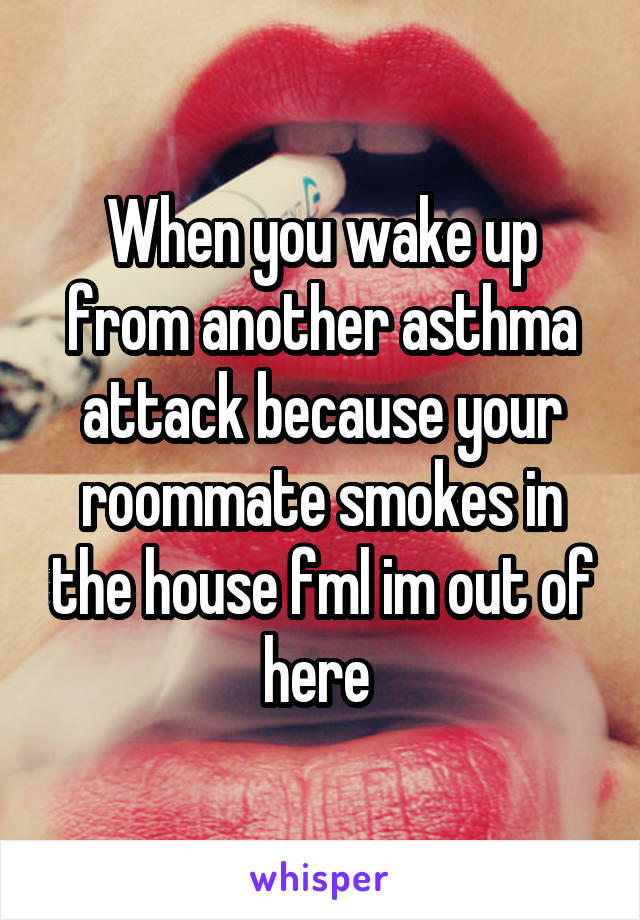 When you wake up from another asthma attack because your roommate smokes in the house fml im out of here