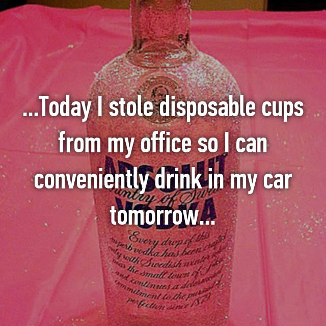 ...Today I stole disposable cups from my office so I can conveniently drink in my car tomorrow...