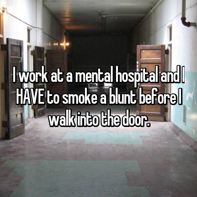 I work at a mental hospital and I HAVE to smoke a blunt before I walk into the door.