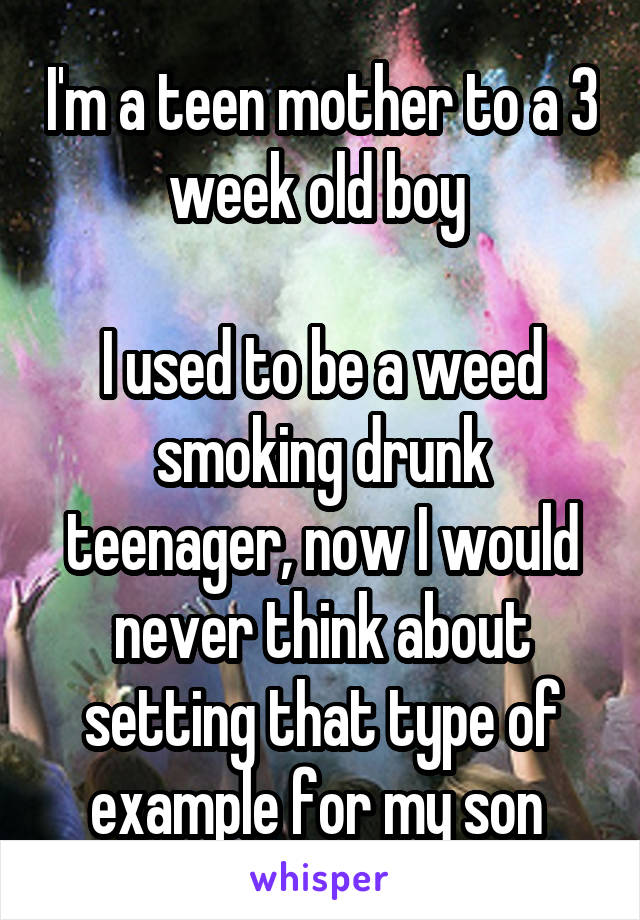 I'm a teen mother to a 3 week old boy   I used to be a weed smoking drunk teenager, now I would never think about setting that type of example for my son