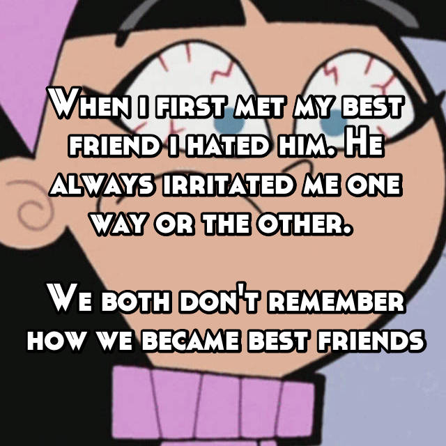 When i first met my best friend i hated him. He always irritated me one way or the other.   We both don't remember how we became best friends