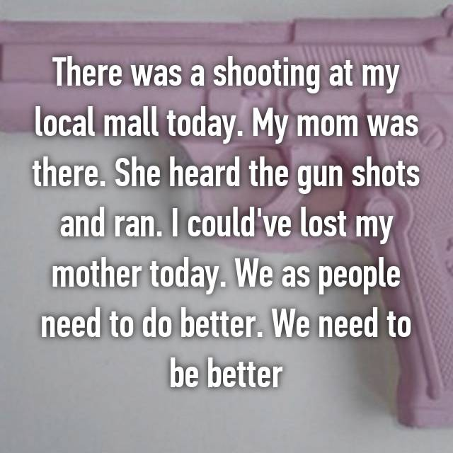 There was a shooting at my local mall today. My mom was there. She heard the gun shots and ran. I could've lost my mother today. We as people need to do better. We need to be better