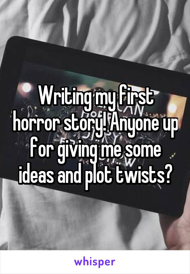 Writing my first horror story! Anyone up for giving me some ideas