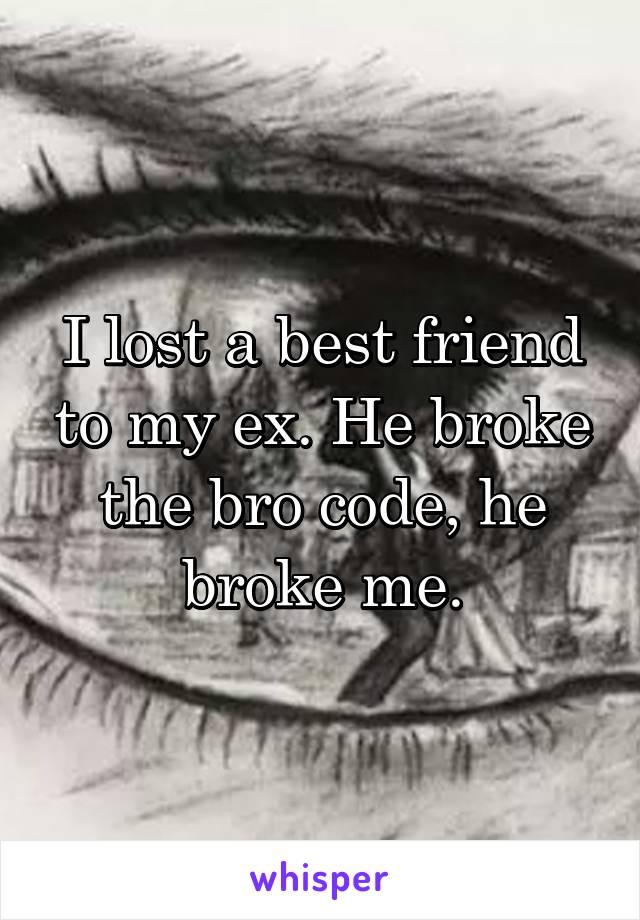 I lost a best friend to my ex. He broke the bro code, he broke me.