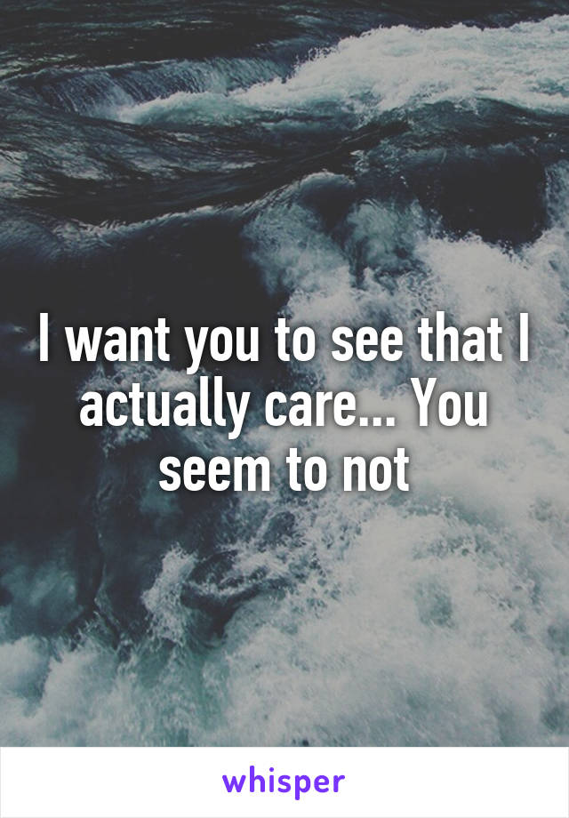 I want you to see that I actually care... You seem to not