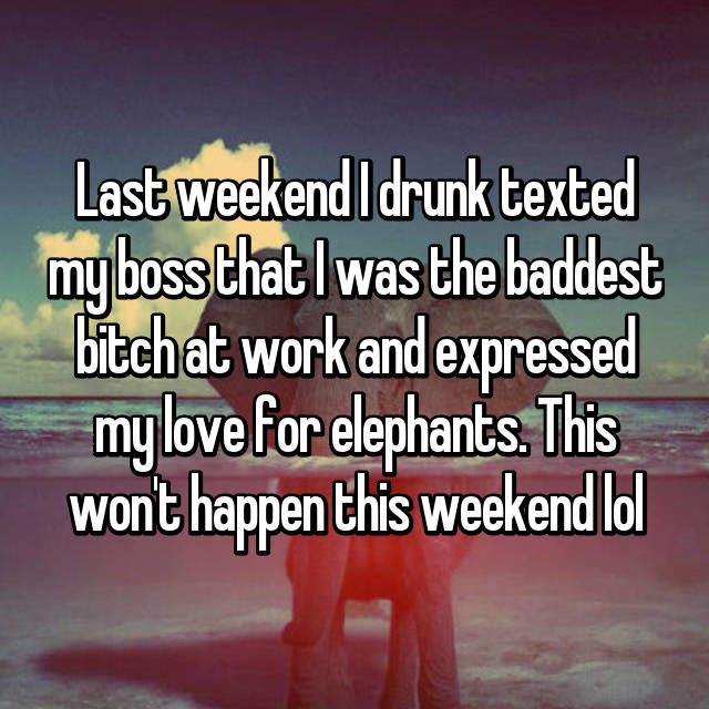 Last weekend I drunk texted my boss that I was the baddest bitch at work and expressed my love for elephants. This won't happen this weekend lol