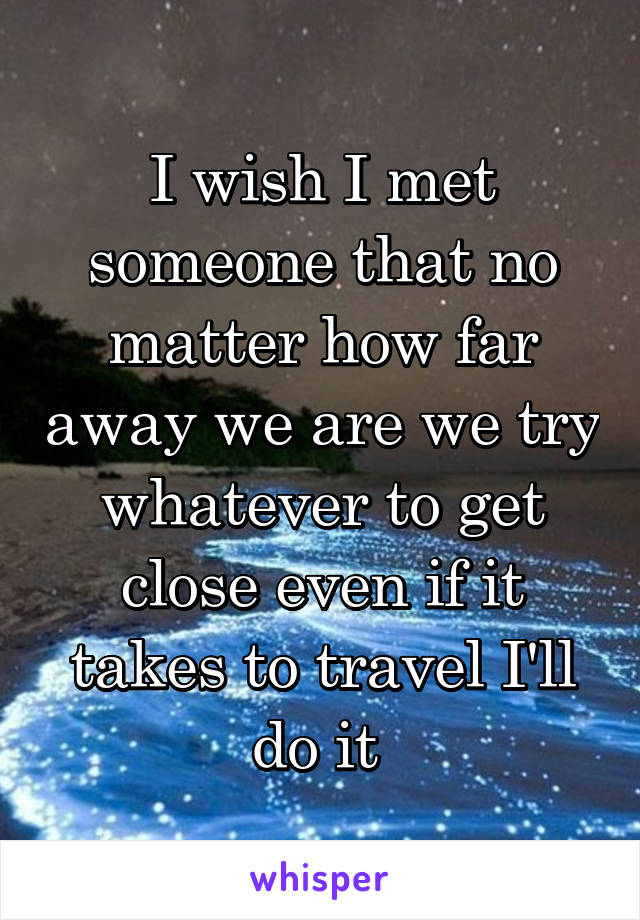 I wish I met someone that no matter how far away we are we try whatever to get close even if it takes to travel I'll do it
