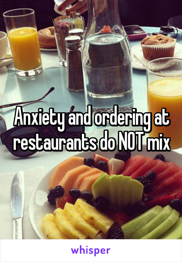 Anxiety and ordering at restaurants do NOT mix