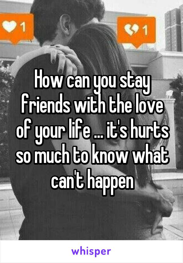 How can you stay friends with the love of your life ... it's hurts so much to know what can't happen