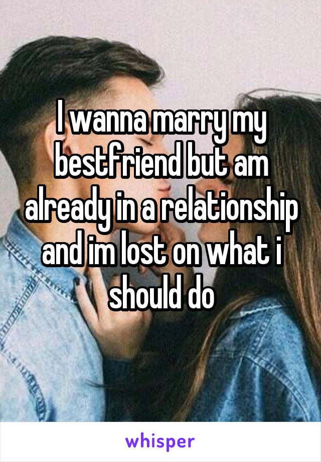 I wanna marry my bestfriend but am already in a relationship and im lost on what i should do