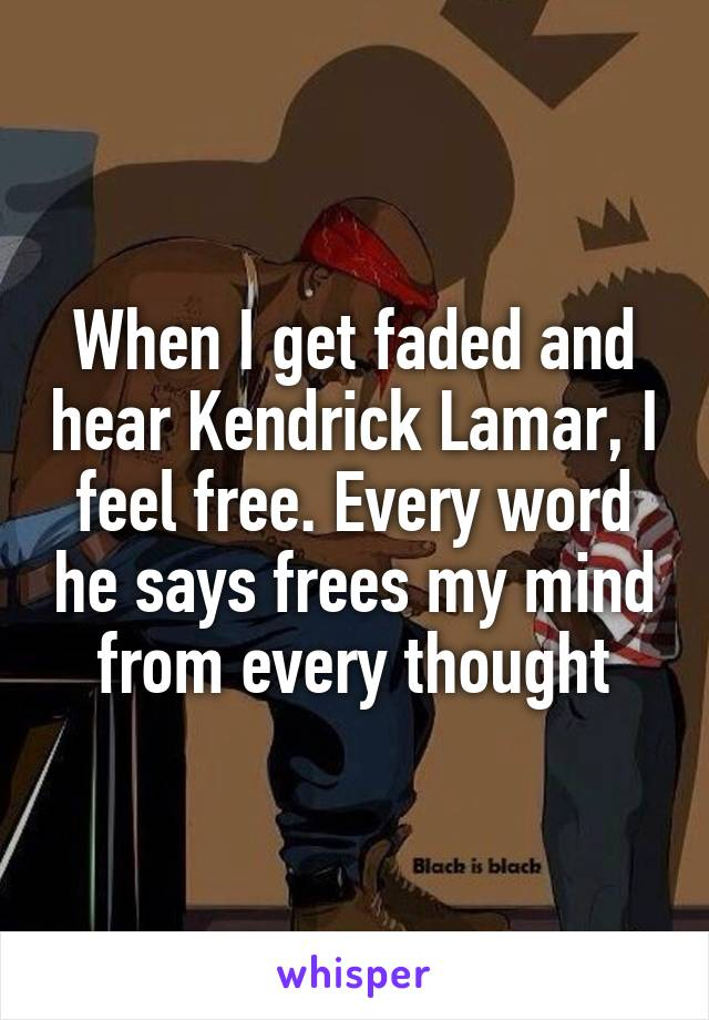When I get faded and hear Kendrick Lamar, I feel free. Every word he says frees my mind from every thought