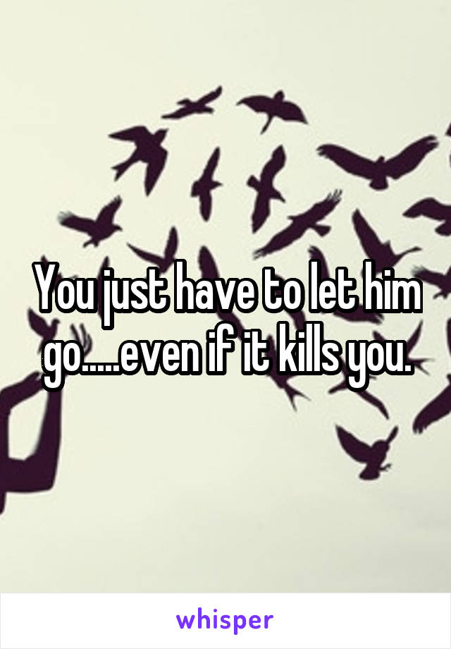 You just have to let him go.....even if it kills you.