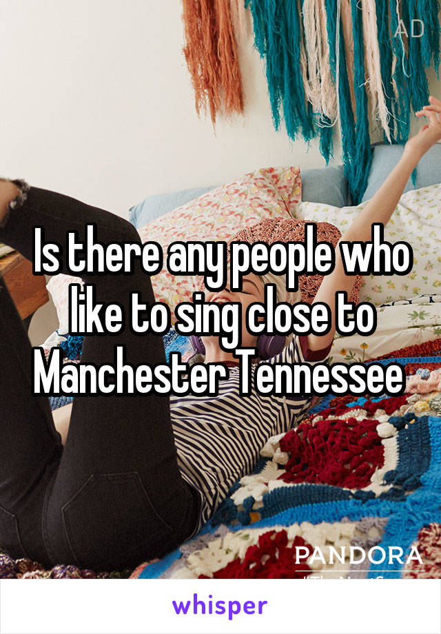 Is there any people who like to sing close to Manchester Tennessee