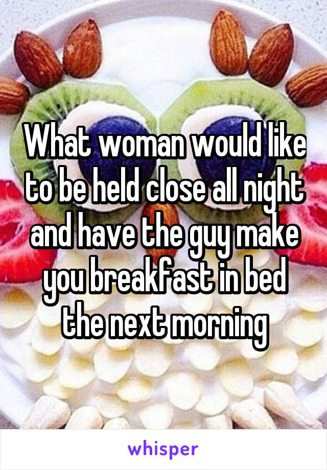 What woman would like to be held close all night and have the guy make you breakfast in bed the next morning