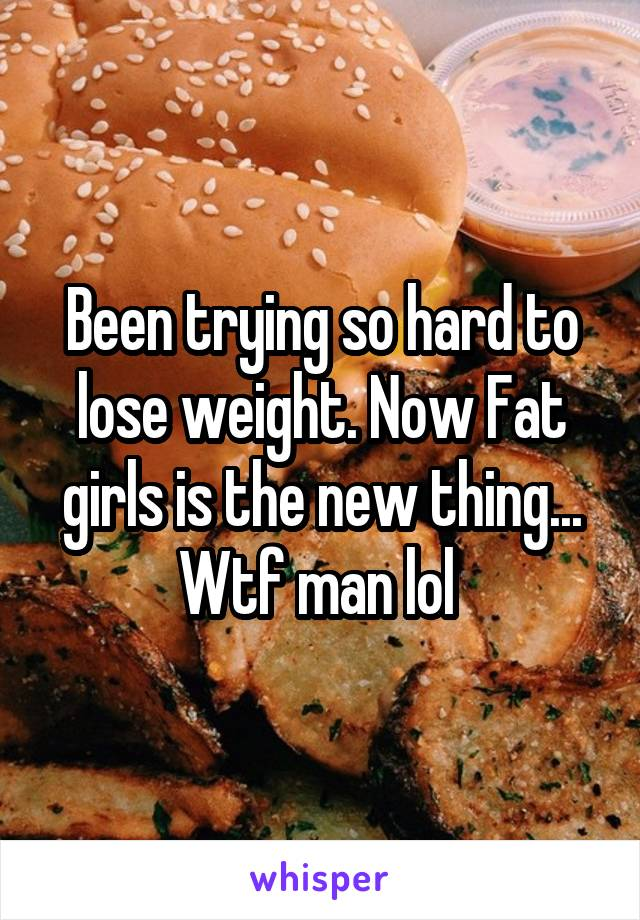 Been trying so hard to lose weight. Now Fat girls is the new thing... Wtf man lol