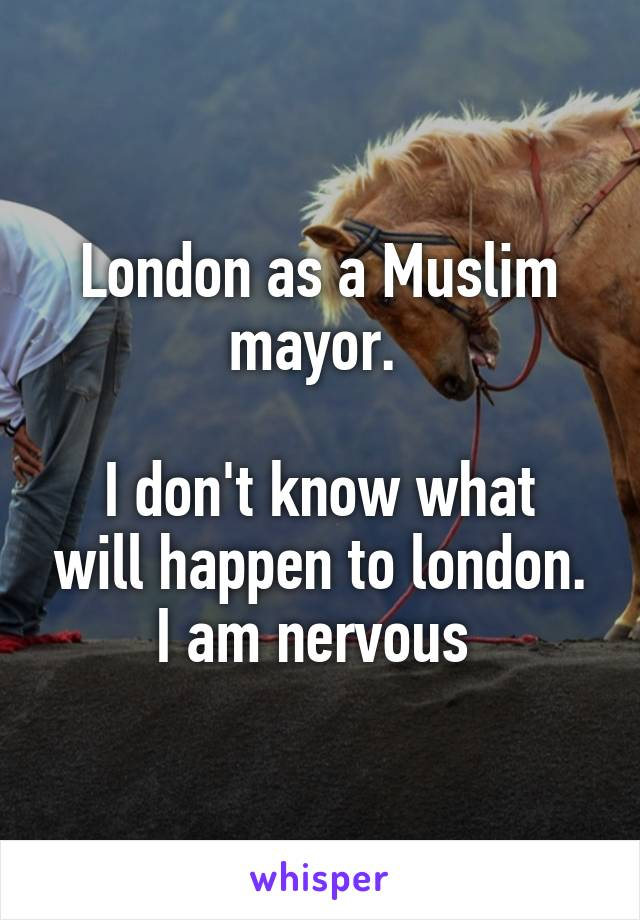 London as a Muslim mayor.   I don't know what will happen to london. I am nervous