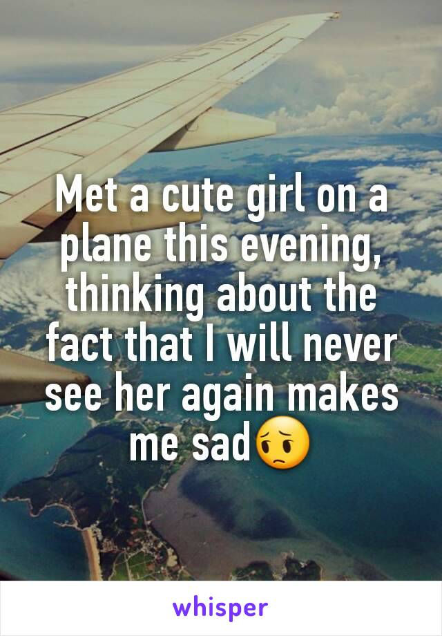 Met a cute girl on a plane this evening, thinking about the fact that I will never see her again makes me sad😔