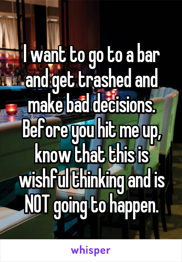 I want to go to a bar and get trashed and make bad decisions. Before you hit me up, know that this is wishful thinking and is NOT going to happen.