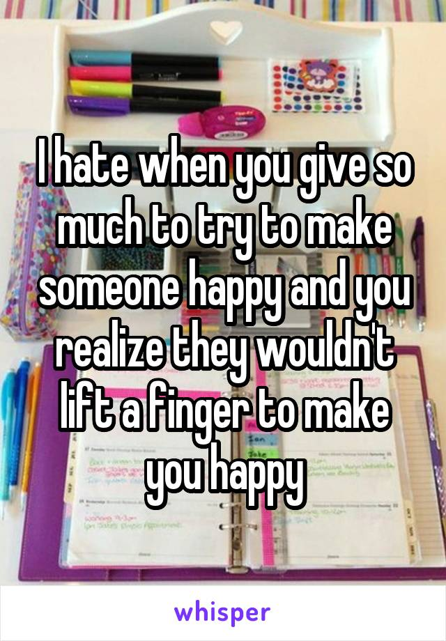 I hate when you give so much to try to make someone happy and you realize they wouldn't lift a finger to make you happy